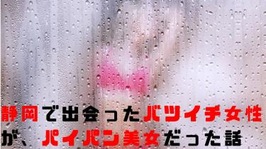 静岡で出会ったバツイチパイパン女性が童顔美人で堪らなかった話
