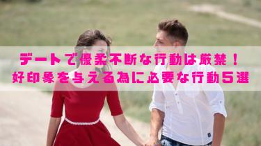 デートで優柔不断な行動は厳禁!好印象を与える為に必要な行動5選